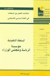 سلسلة تقارير (3)إشكاليات الفصل بين السلطات في النظام السياسي الفلسطيني، السلطة التنفيذية مؤسستا الرئاسة ومجلس الوزراء